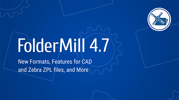 FolderMill 4.7: New features for automated ZPL, CAD, Outlook emails processing