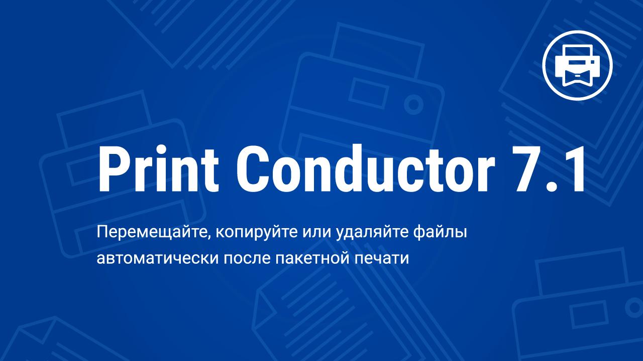 Стало доступно обновление 7.1 для Print Conductor – программы для автоматизации печати документов на Windows